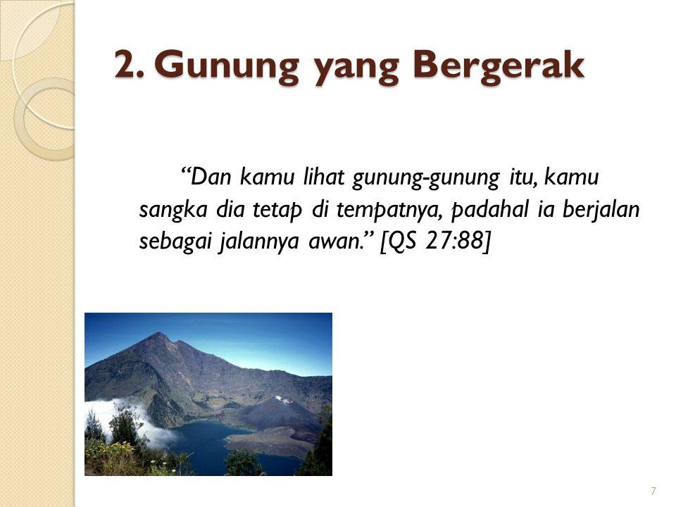 """2. Gunung yang Bergerak """"Dan kamu lihat gunung-gunung itu, kamu sangka dia tetap di tempatnya, padahal ia berjalan sebagai jalannya awan."""" [QS 27:88]"""