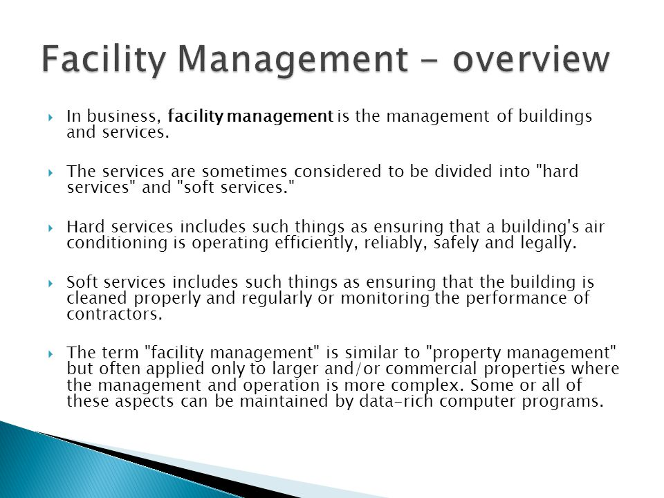  In business, facility management is the management of buildings and services.  The services are sometimes considered to be divided into