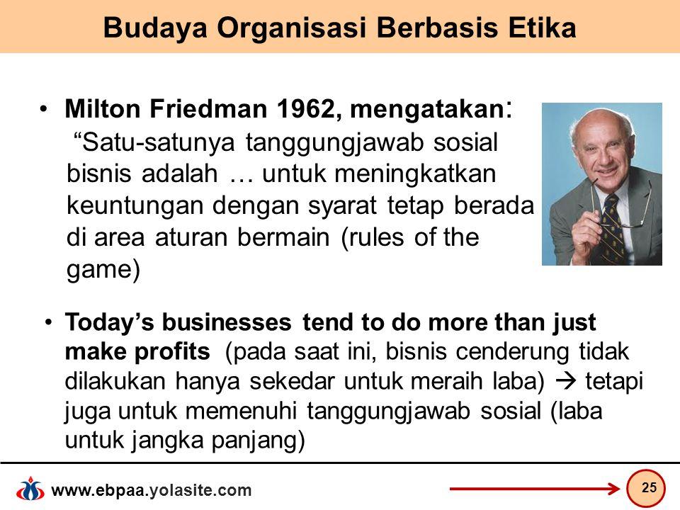"""www.ebpaa.yolasite.com Budaya Organisasi Berbasis Etika Milton Friedman 1962, mengatakan : """"Satu-satunya tanggungjawab sosial bisnis adalah … untuk me"""