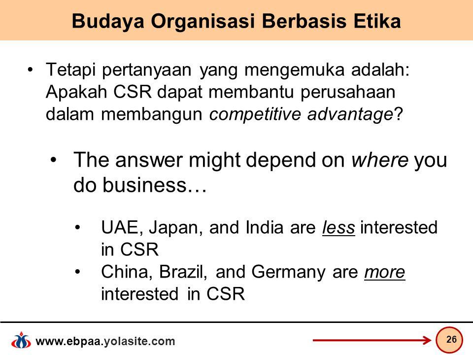 www.ebpaa.yolasite.com Budaya Organisasi Berbasis Etika Tetapi pertanyaan yang mengemuka adalah: Apakah CSR dapat membantu perusahaan dalam membangun