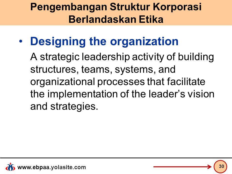 www.ebpaa.yolasite.com Pengembangan Struktur Korporasi Berlandaskan Etika Designing the organization A strategic leadership activity of building struc