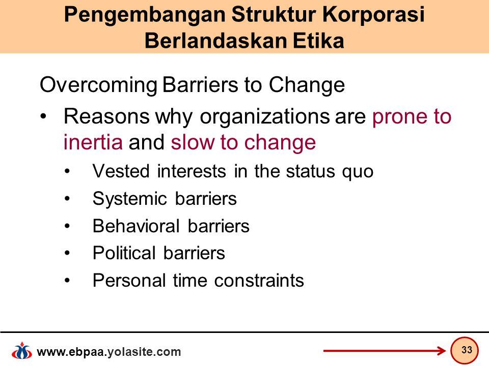 www.ebpaa.yolasite.com Pengembangan Struktur Korporasi Berlandaskan Etika Overcoming Barriers to Change Reasons why organizations are prone to inertia