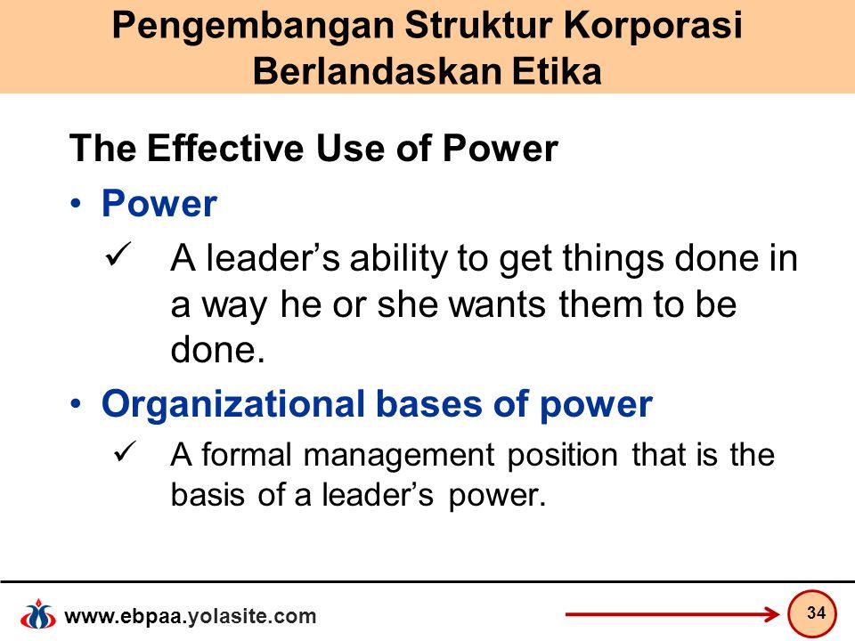 www.ebpaa.yolasite.com Pengembangan Struktur Korporasi Berlandaskan Etika The Effective Use of Power Power A leader's ability to get things done in a
