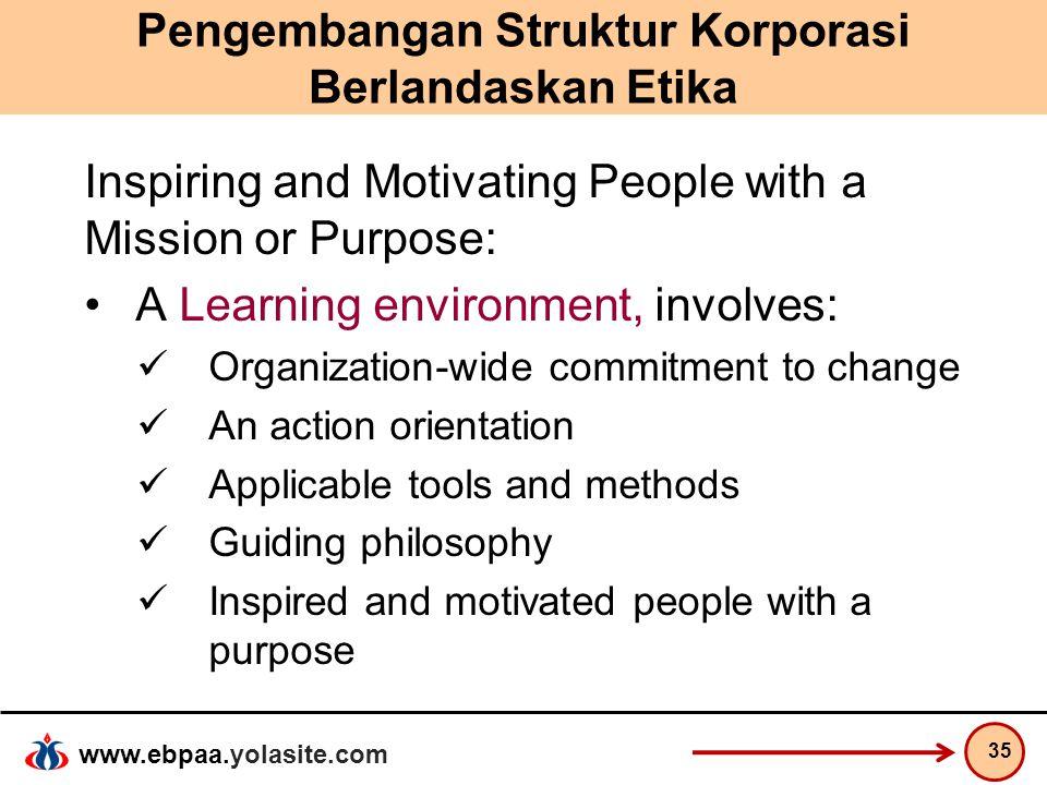 www.ebpaa.yolasite.com Pengembangan Struktur Korporasi Berlandaskan Etika Inspiring and Motivating People with a Mission or Purpose: A Learning enviro