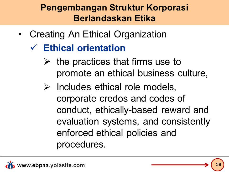 www.ebpaa.yolasite.com Pengembangan Struktur Korporasi Berlandaskan Etika Creating An Ethical Organization Ethical orientation  the practices that fi