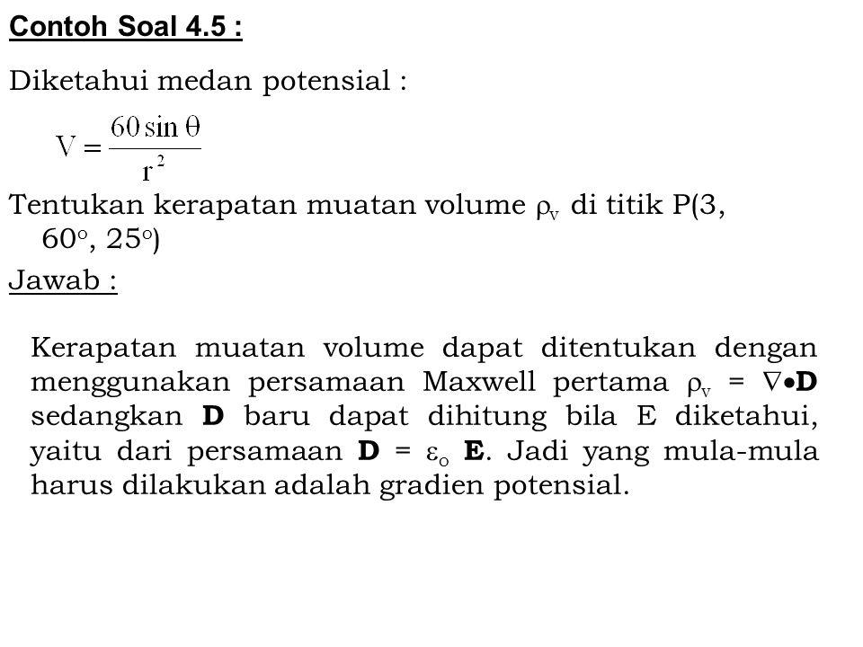 Contoh Soal 4.5 : Diketahui medan potensial : Tentukan kerapatan muatan volume  v di titik P(3, 60 o, 25 o ) Jawab : Kerapatan muatan volume dapat di