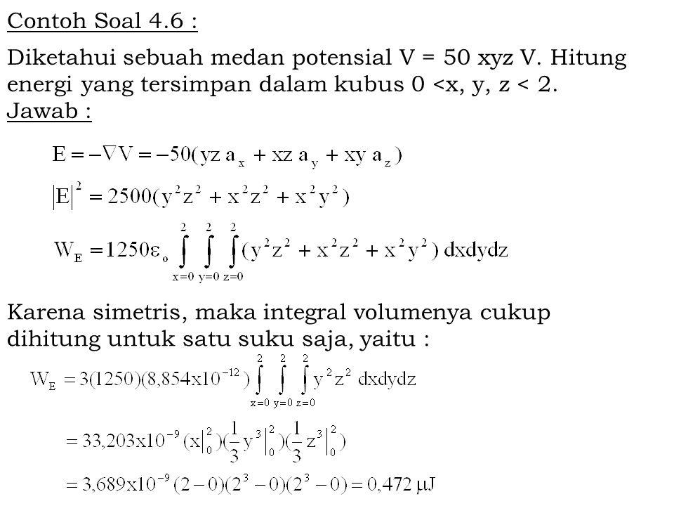Contoh Soal 4.6 : Diketahui sebuah medan potensial V = 50 xyz V. Hitung energi yang tersimpan dalam kubus 0 <x, y, z < 2. Jawab : Karena simetris, mak