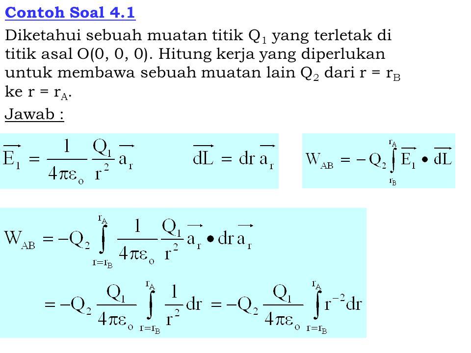 Contoh Soal 4.1 Diketahui sebuah muatan titik Q 1 yang terletak di titik asal O(0, 0, 0). Hitung kerja yang diperlukan untuk membawa sebuah muatan lai