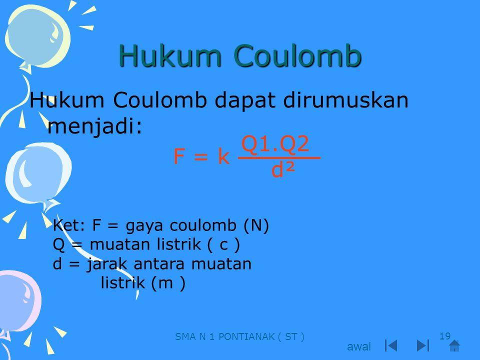 Hukum Coulomb Hukum Coulomb dapat dirumuskan menjadi: F = k Q1.Q2 d² Ket: F = gaya coulomb (N) Q = muatan listrik ( c ) d = jarak antara muatan listri