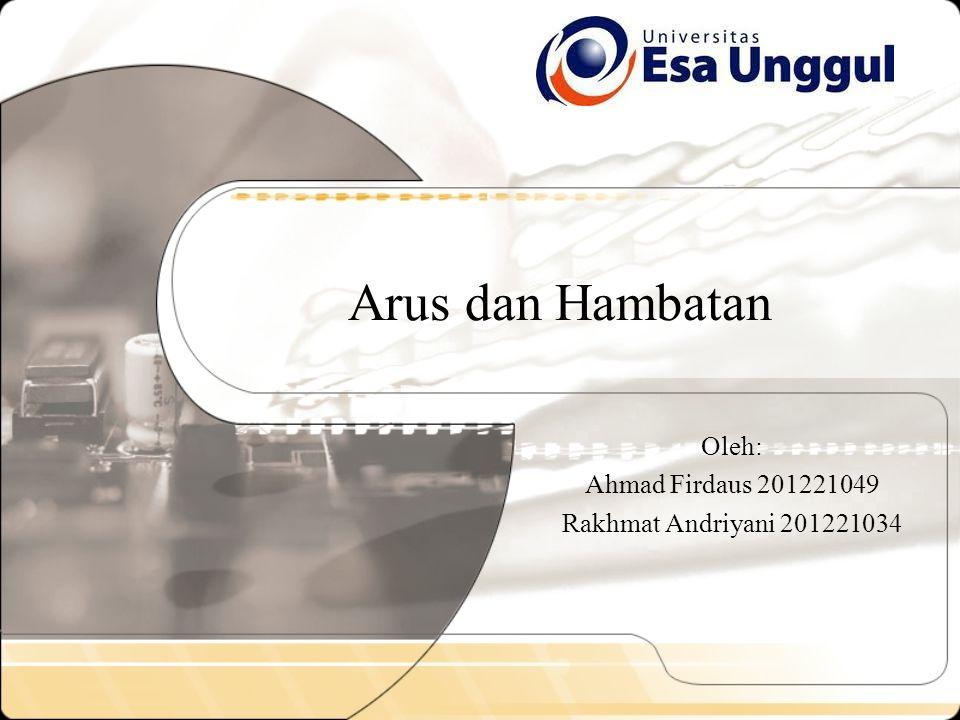 Arus dan Hambatan Oleh: Ahmad Firdaus 201221049 Rakhmat Andriyani 201221034