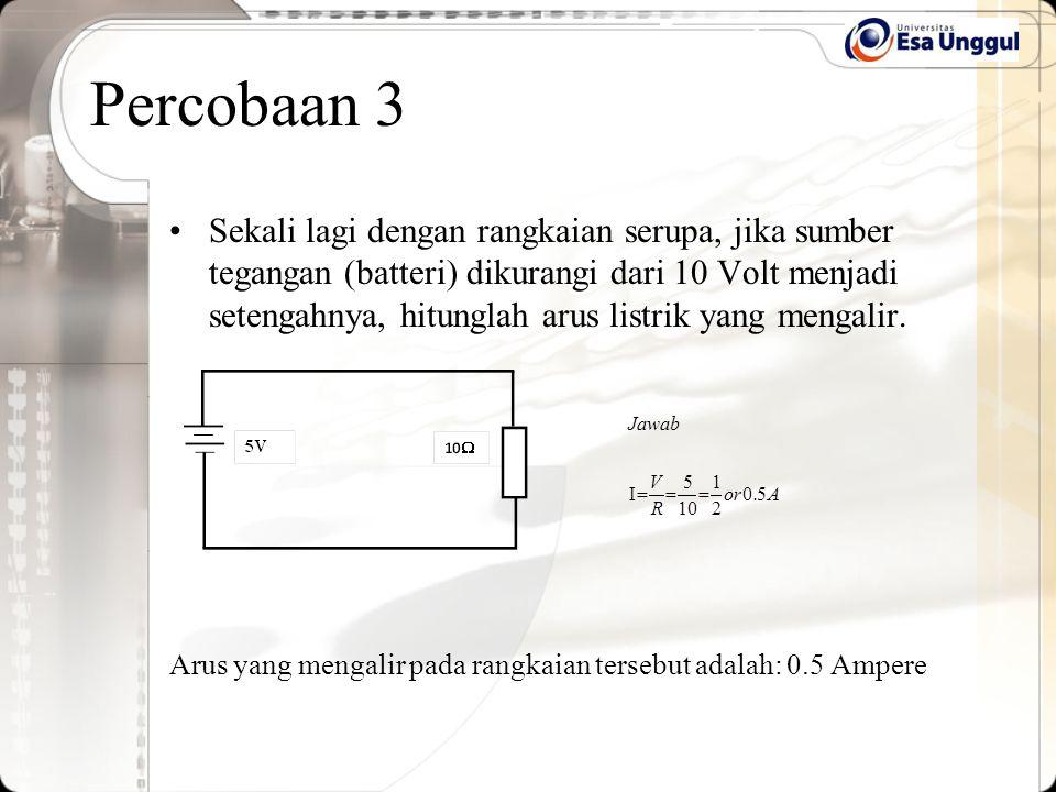 Sekali lagi dengan rangkaian serupa, jika sumber tegangan (batteri) dikurangi dari 10 Volt menjadi setengahnya, hitunglah arus listrik yang mengalir.