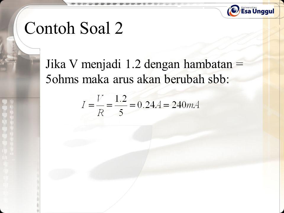 Contoh Soal 2 Jika V menjadi 1.2 dengan hambatan = 5ohms maka arus akan berubah sbb: