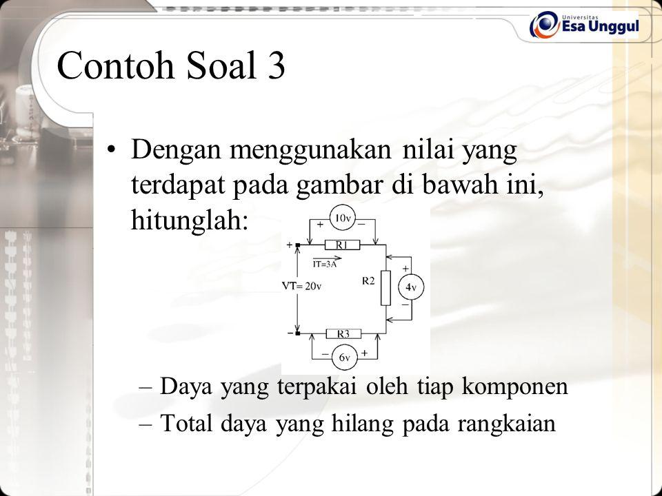 Contoh Soal 3 Dengan menggunakan nilai yang terdapat pada gambar di bawah ini, hitunglah: –Daya yang terpakai oleh tiap komponen –Total daya yang hila
