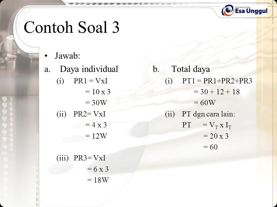 Contoh Soal 3 Jawab: a.Daya individual (i)PR1 = VxI = 10 x 3 = 30W (ii) PR2= VxI = 4 x 3 = 12W (iii) PR3= VxI = 6 x 3 = 18W b. Total daya (i)PT1 = PR1