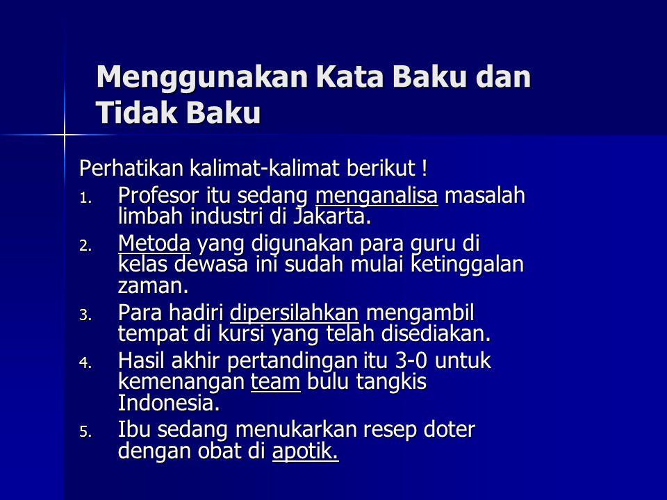 Menggunakan Kata Baku dan Tidak Baku Perhatikan kalimat-kalimat berikut ! 1. P rofesor itu sedang menganalisa masalah limbah industri di Jakarta. 2. M