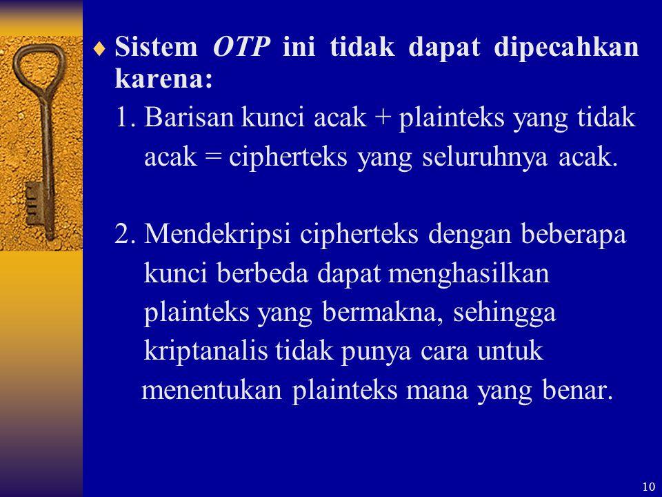 10  Sistem OTP ini tidak dapat dipecahkan karena: 1. Barisan kunci acak + plainteks yang tidak acak = cipherteks yang seluruhnya acak. 2. Mendekripsi
