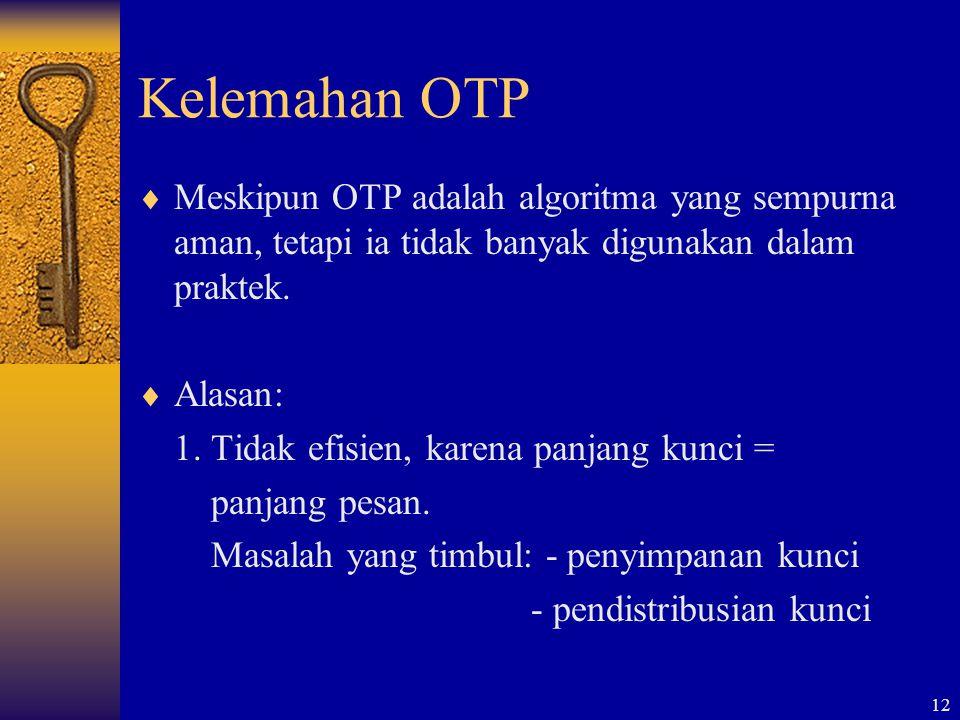 12 Kelemahan OTP  Meskipun OTP adalah algoritma yang sempurna aman, tetapi ia tidak banyak digunakan dalam praktek.  Alasan: 1. Tidak efisien, karen