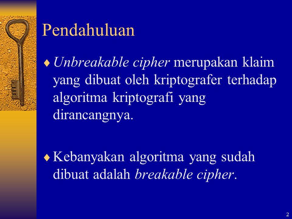 2 Pendahuluan  Unbreakable cipher merupakan klaim yang dibuat oleh kriptografer terhadap algoritma kriptografi yang dirancangnya.  Kebanyakan algori