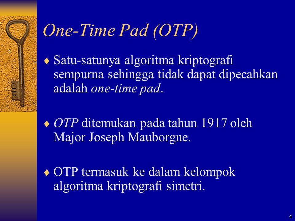 4 One-Time Pad (OTP)  Satu-satunya algoritma kriptografi sempurna sehingga tidak dapat dipecahkan adalah one-time pad.  OTP ditemukan pada tahun 191