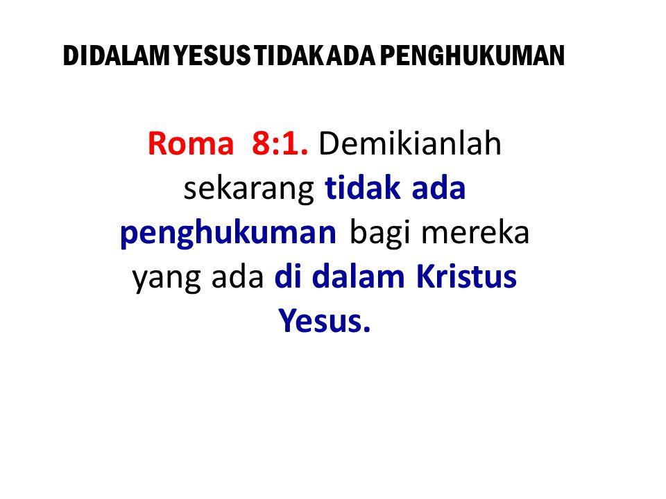 DIDALAM YESUS TIDAK ADA PENGHUKUMAN Roma 8:1. Demikianlah sekarang tidak ada penghukuman bagi mereka yang ada di dalam Kristus Yesus.