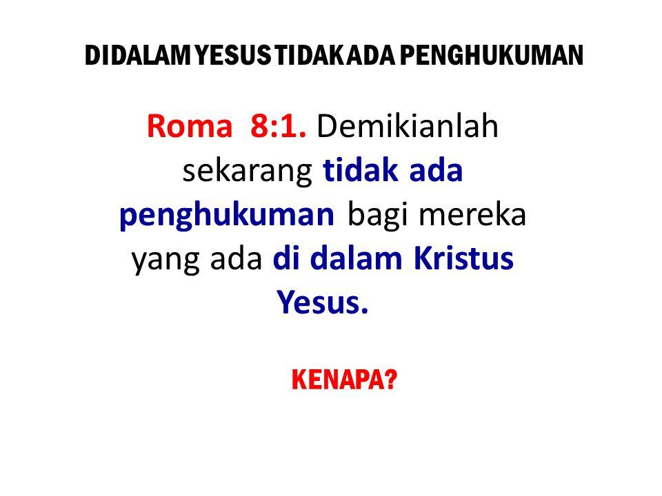 DIDALAM YESUS TIDAK ADA PENGHUKUMAN Roma 8:1. Demikianlah sekarang tidak ada penghukuman bagi mereka yang ada di dalam Kristus Yesus. KENAPA?