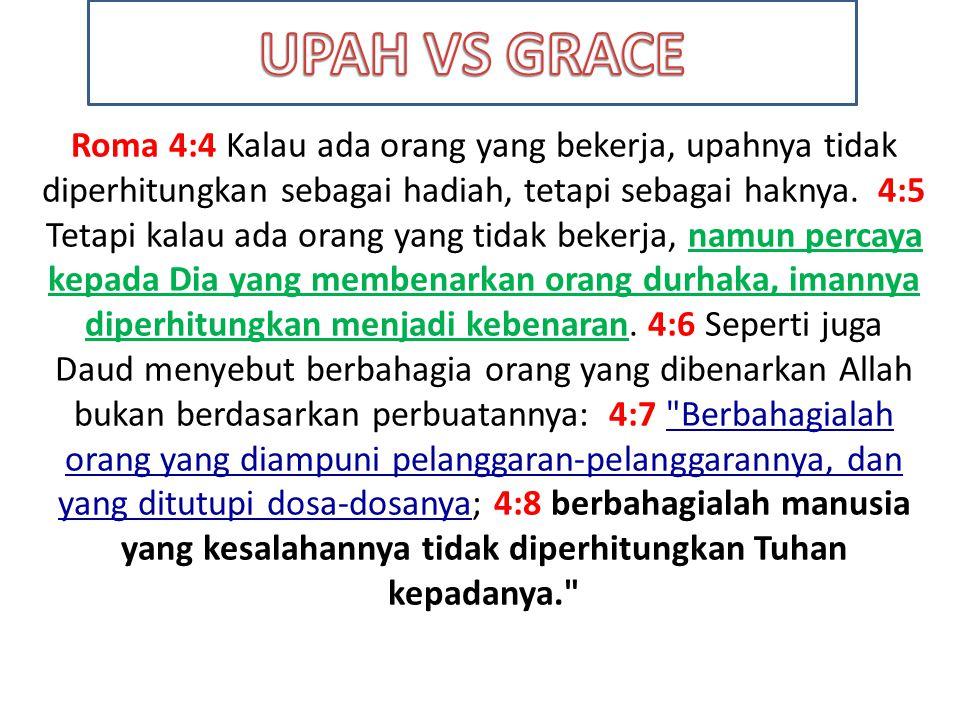 Roma 4:4 Kalau ada orang yang bekerja, upahnya tidak diperhitungkan sebagai hadiah, tetapi sebagai haknya. 4:5 Tetapi kalau ada orang yang tidak beker