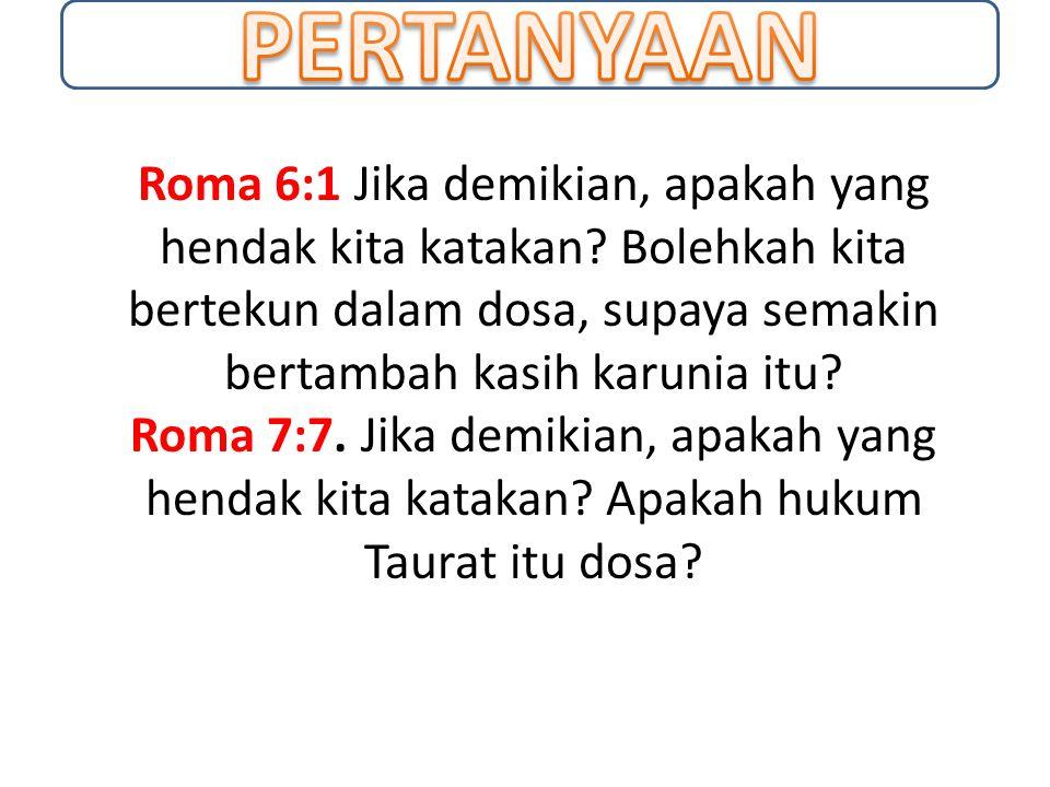 Roma 6:1 Jika demikian, apakah yang hendak kita katakan? Bolehkah kita bertekun dalam dosa, supaya semakin bertambah kasih karunia itu? Roma 7:7. Jika