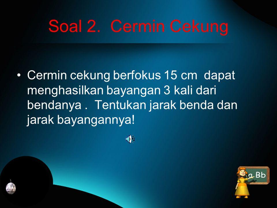diketahui : R = 10 cm f = R = 10 = 5 cmh o = 2 cm S o = 15 cm 2 2 Penyelesaiannya a.