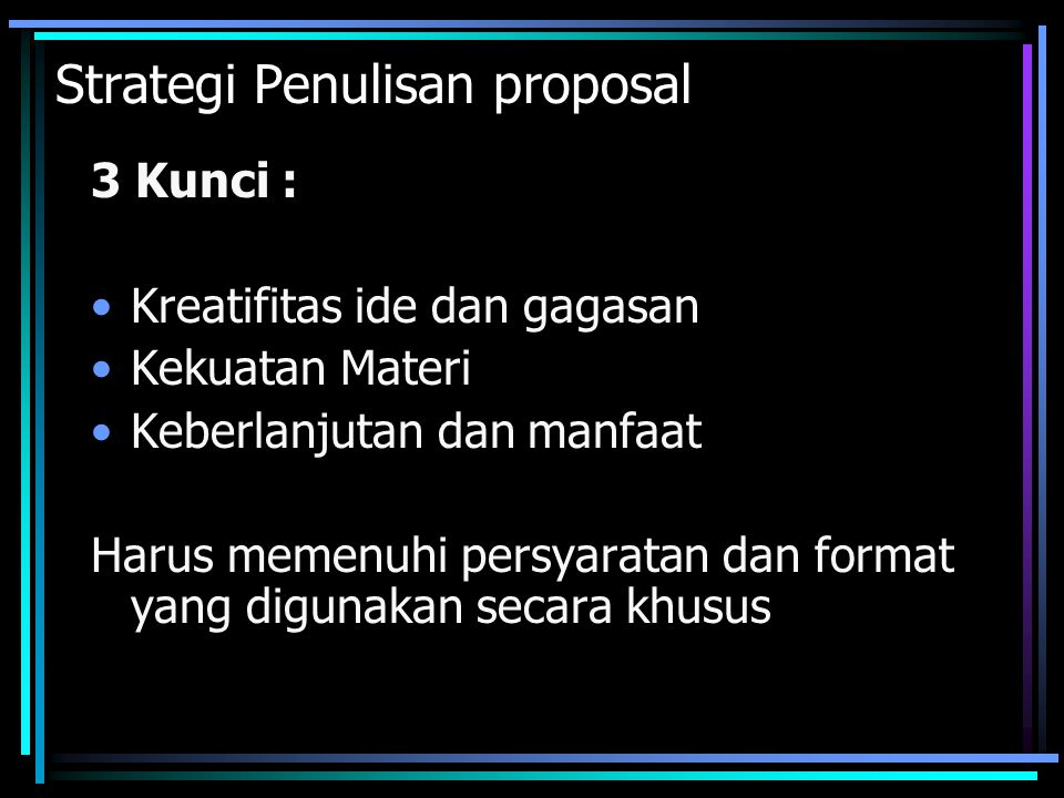 Strategi Penulisan proposal 3 Kunci : Kreatifitas ide dan gagasan Kekuatan Materi Keberlanjutan dan manfaat Harus memenuhi persyaratan dan format yang