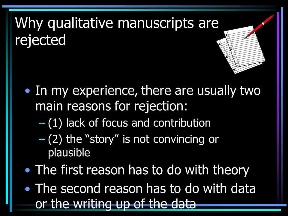 Why qualitative manuscripts are rejected In my experience, there are usually two main reasons for rejection: –(1) lack of focus and contribution –(2) the story is not convincing or plausible The first reason has to do with theory The second reason has to do with data or the writing up of the data