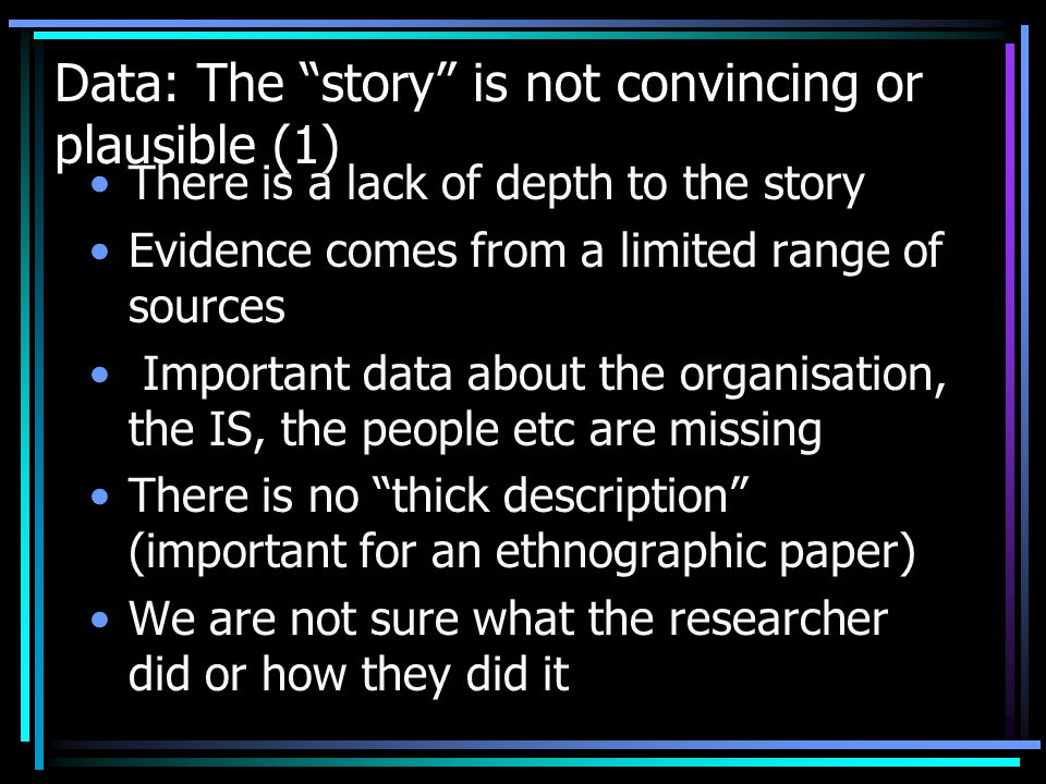 Data: The story is not convincing or plausible (1) There is a lack of depth to the story Evidence comes from a limited range of sources Important data about the organisation, the IS, the people etc are missing There is no thick description (important for an ethnographic paper) We are not sure what the researcher did or how they did it