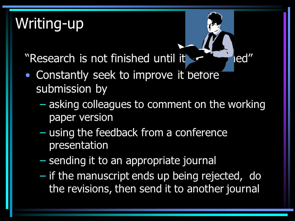 Writing-up Research is not finished until it is published Constantly seek to improve it before submission by –asking colleagues to comment on the working paper version –using the feedback from a conference presentation –sending it to an appropriate journal –if the manuscript ends up being rejected, do the revisions, then send it to another journal