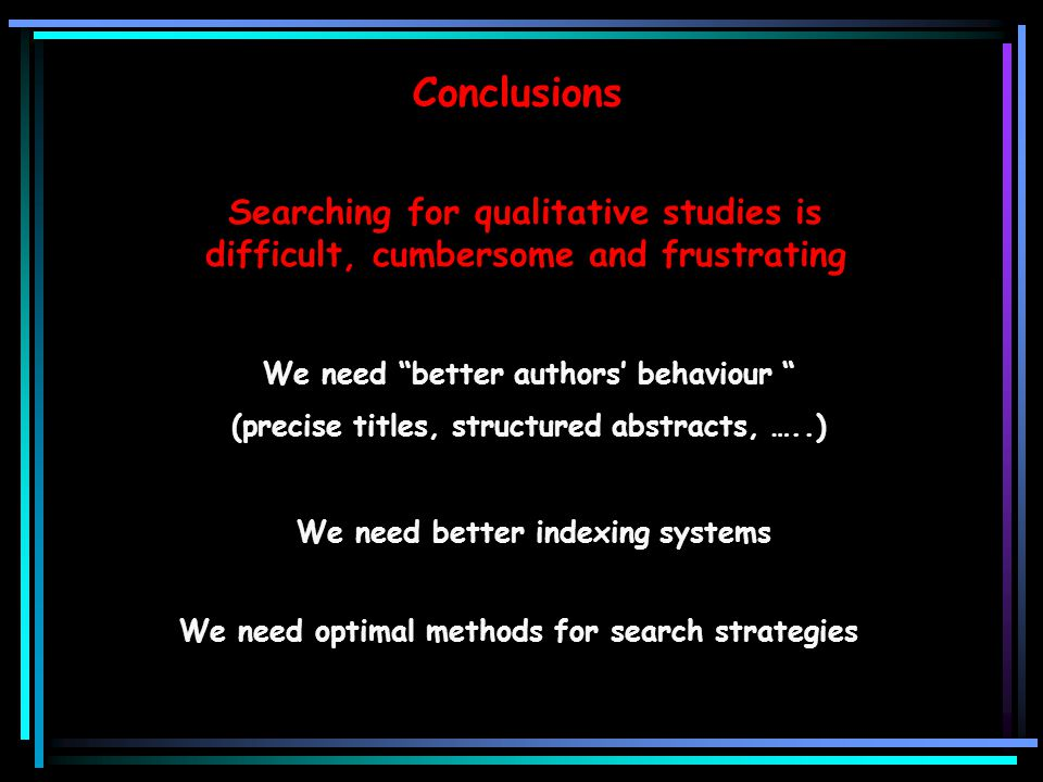 Conclusions We need better authors' behaviour (precise titles, structured abstracts, …..) We need better indexing systems We need optimal methods for search strategies Searching for qualitative studies is difficult, cumbersome and frustrating
