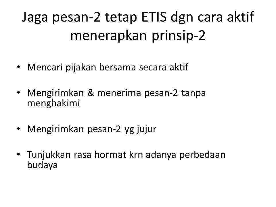 Jaga pesan-2 tetap ETIS dgn cara aktif menerapkan prinsip-2 Mencari pijakan bersama secara aktif Mengirimkan & menerima pesan-2 tanpa menghakimi Mengirimkan pesan-2 yg jujur Tunjukkan rasa hormat krn adanya perbedaan budaya