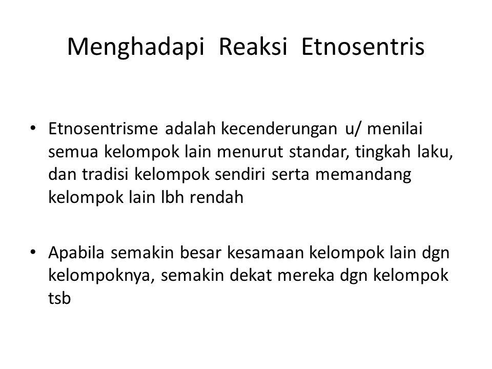 Menghadapi Reaksi Etnosentris Etnosentrisme adalah kecenderungan u/ menilai semua kelompok lain menurut standar, tingkah laku, dan tradisi kelompok se