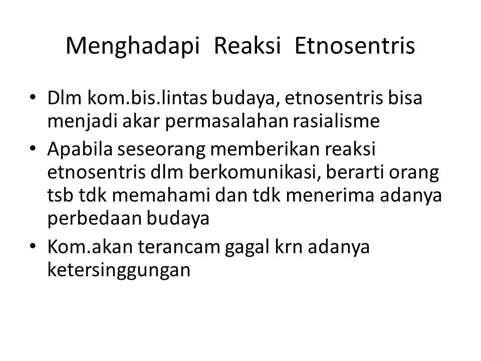 Menghadapi Reaksi Etnosentris Dlm kom.bis.lintas budaya, etnosentris bisa menjadi akar permasalahan rasialisme Apabila seseorang memberikan reaksi etn
