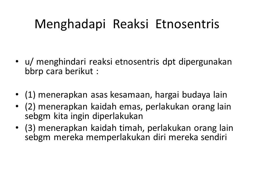 Menghadapi Reaksi Etnosentris u/ menghindari reaksi etnosentris dpt dipergunakan bbrp cara berikut : (1) menerapkan asas kesamaan, hargai budaya lain