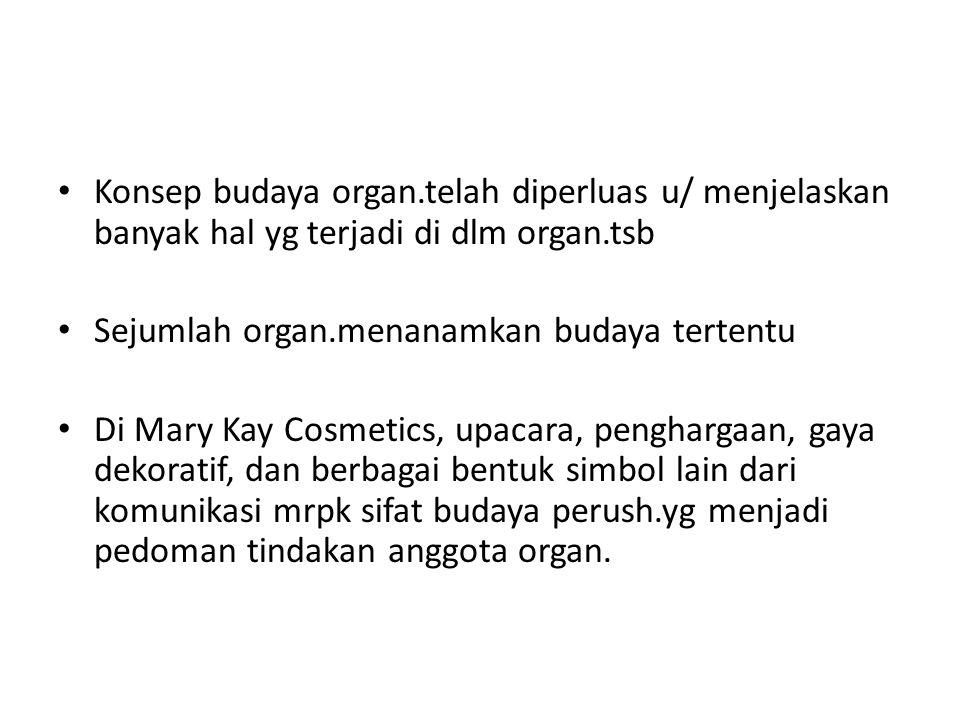Konsep budaya organ.telah diperluas u/ menjelaskan banyak hal yg terjadi di dlm organ.tsb Sejumlah organ.menanamkan budaya tertentu Di Mary Kay Cosmet