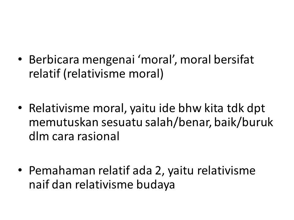 Berbicara mengenai 'moral', moral bersifat relatif (relativisme moral) Relativisme moral, yaitu ide bhw kita tdk dpt memutuskan sesuatu salah/benar, baik/buruk dlm cara rasional Pemahaman relatif ada 2, yaitu relativisme naif dan relativisme budaya