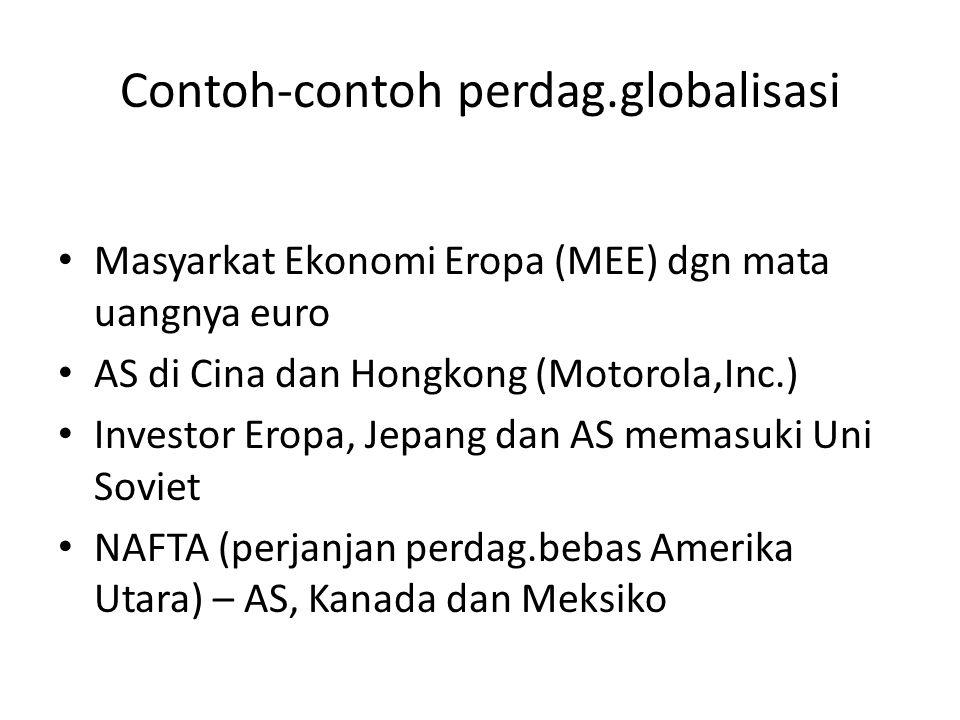 Contoh-contoh perdag.globalisasi Masyarkat Ekonomi Eropa (MEE) dgn mata uangnya euro AS di Cina dan Hongkong (Motorola,Inc.) Investor Eropa, Jepang dan AS memasuki Uni Soviet NAFTA (perjanjan perdag.bebas Amerika Utara) – AS, Kanada dan Meksiko