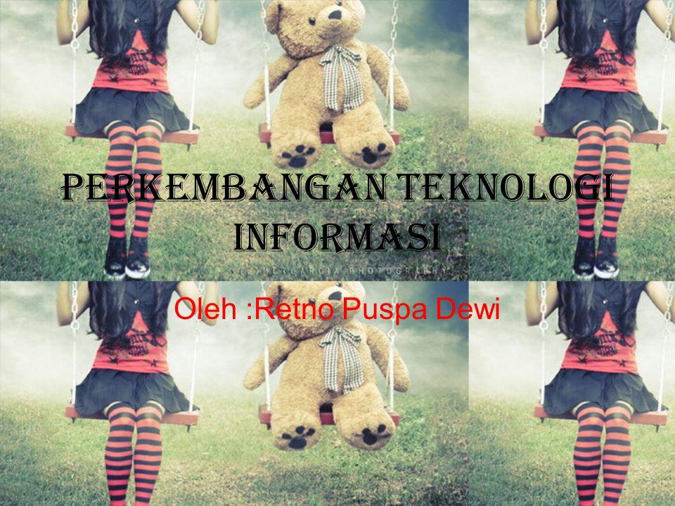 Perkembangan Teknologi Informasi Oleh :Retno Puspa Dewi