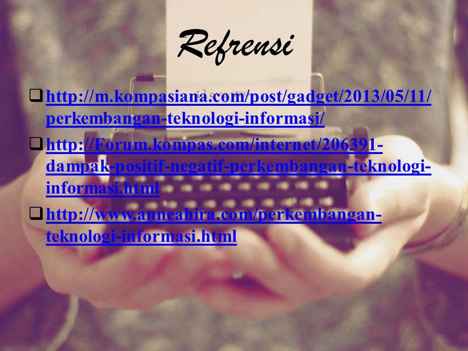 Refrensi  http://m.kompasiana.com/post/gadget/2013/05/11/ perkembangan-teknologi-informasi/ http://m.kompasiana.com/post/gadget/2013/05/11/ perkemban