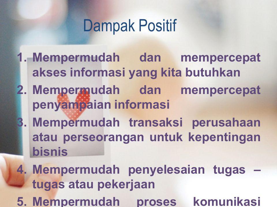 Dampak Positif 1.Mempermudah dan mempercepat akses informasi yang kita butuhkan 2.Mempermudah dan mempercepat penyampaian informasi 3.Mempermudah tran