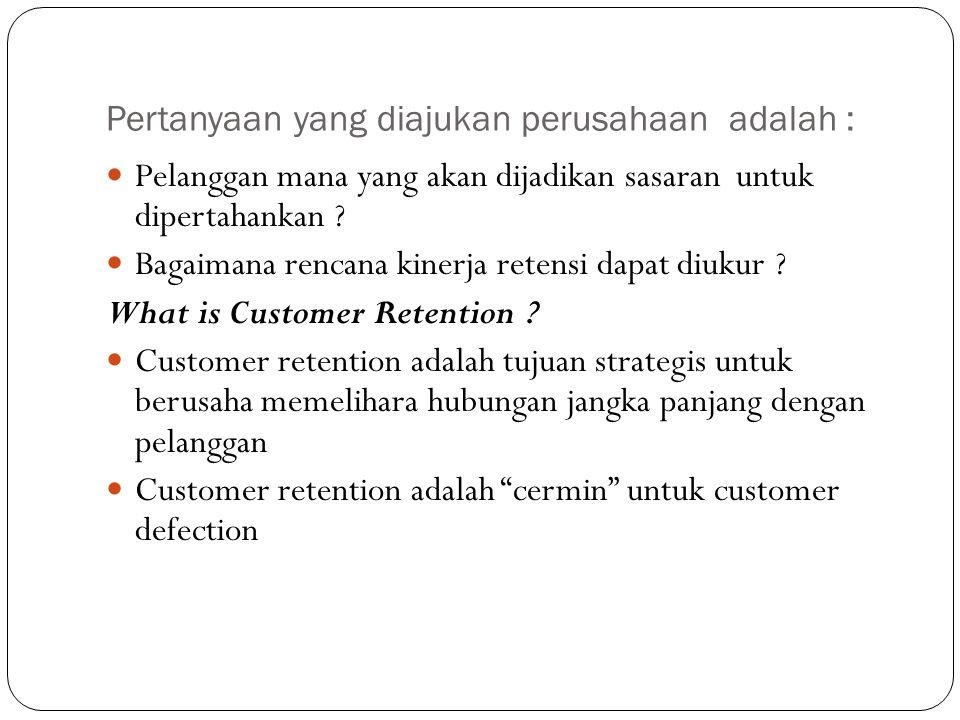 Pertanyaan yang diajukan perusahaan adalah : Pelanggan mana yang akan dijadikan sasaran untuk dipertahankan ? Bagaimana rencana kinerja retensi dapat