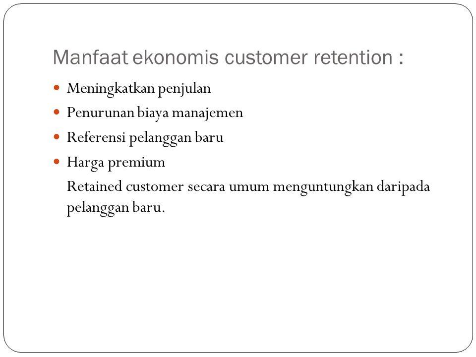 Manfaat ekonomis customer retention : Meningkatkan penjulan Penurunan biaya manajemen Referensi pelanggan baru Harga premium Retained customer secara