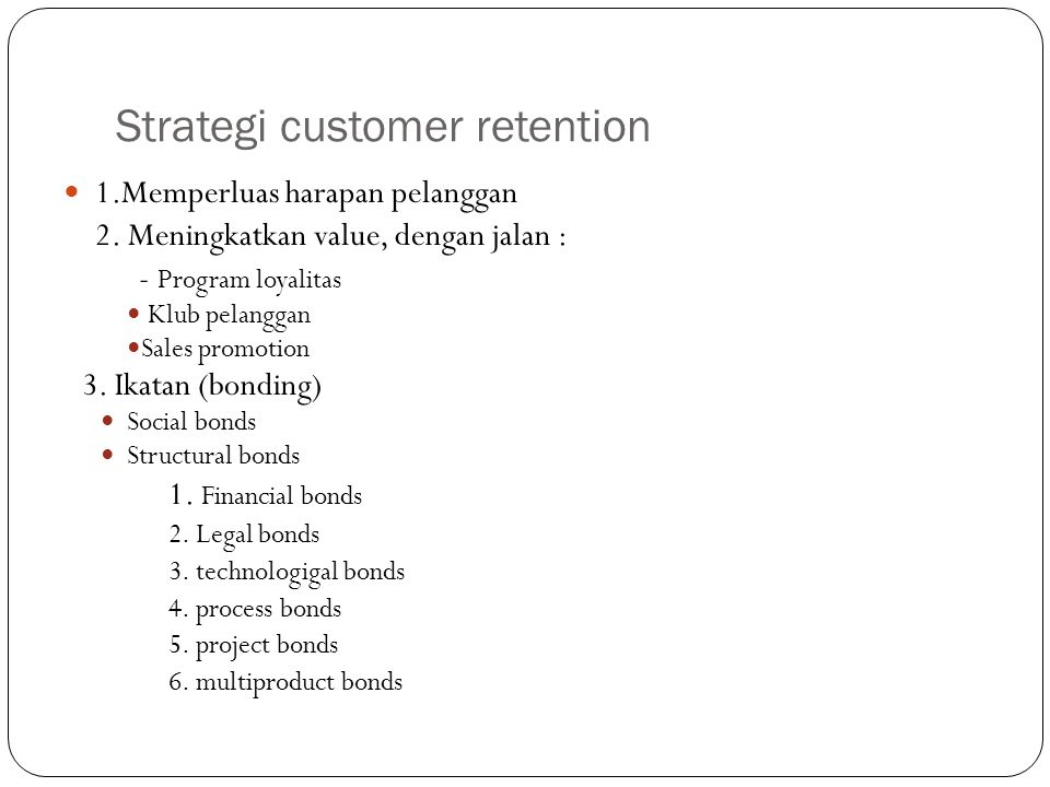 Strategi customer retention 1.Memperluas harapan pelanggan 2. Meningkatkan value, dengan jalan : - Program loyalitas Klub pelanggan Sales promotion 3.
