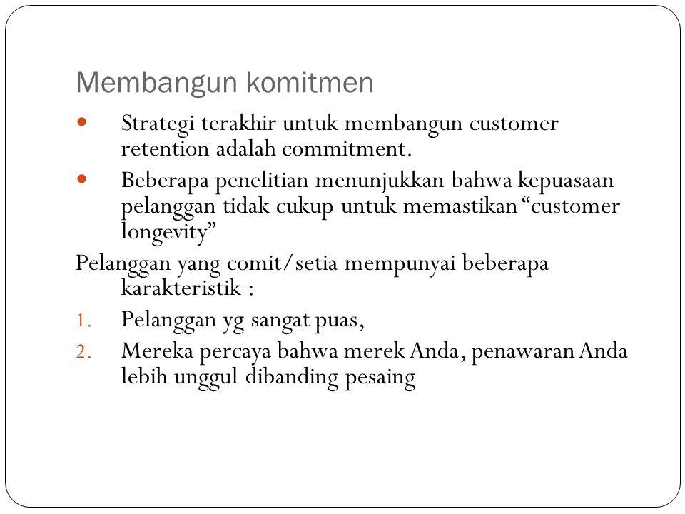 Membangun komitmen Strategi terakhir untuk membangun customer retention adalah commitment. Beberapa penelitian menunjukkan bahwa kepuasaan pelanggan t