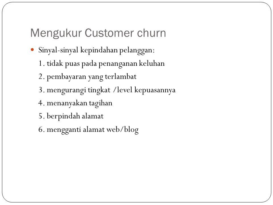 Mengukur Customer churn Sinyal-sinyal kepindahan pelanggan: 1. tidak puas pada penanganan keluhan 2. pembayaran yang terlambat 3. mengurangi tingkat /