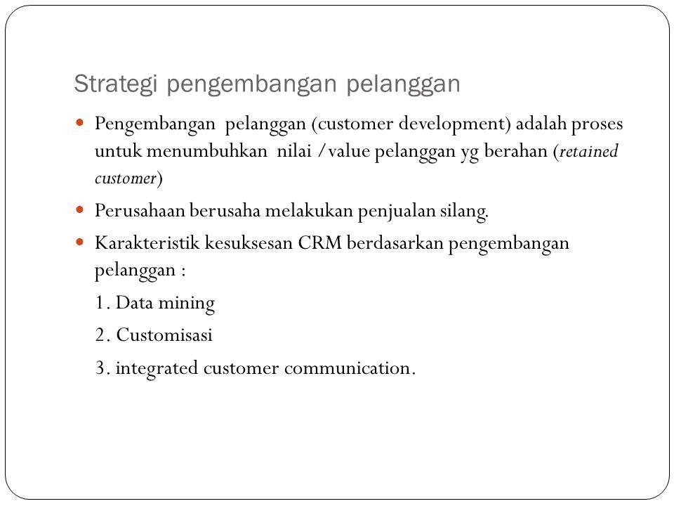 Strategi pengembangan pelanggan Pengembangan pelanggan (customer development) adalah proses untuk menumbuhkan nilai /value pelanggan yg berahan (retai