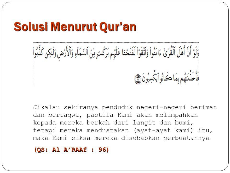 Solusi Menurut Qur'an Jikalau sekiranya penduduk negeri-negeri beriman dan bertaqwa, pastila Kami akan melimpahkan kepada mereka berkah dari langit da